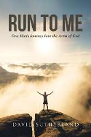 Run to Me: One Man's Journey Into the Arms of God (Paperback)