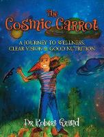 The Cosmic Carrot: A Journey to Wellness, Clear Vision & Good Nutrition (Hardback)