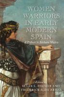 Women Warriors in Early Modern Spain: A Tribute to Barbara Mujica - Early Modern Exchange (Hardback)