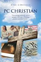 """PC Christian: """"Overcoming politically correct mindsets that even Christians practice and don't realize"""" (Paperback)"""