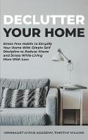 Declutter Your Home: Stress Free Habits to Simplify Your Home With Simple Self Discipline to Reduce Waste and Stress While Living More With Less (Paperback)