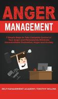 Anger Management: 7 Simple Steps to Take Complete Control of Your Anger and Permanently Eliminate Uncontrollable Frustration, Anger and Anxiety (Hardback)