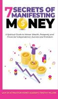 7 Secrets of Manifesting Money: A Spiritual Guide to Attract Wealth, Prosperity and Financial Independence, Success and Freedom (Hardback)