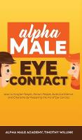Alpha Male Eye Contact: How to Anaylse People, Attract People, Build Confidence and Charisma by Mastering the Art of Eye Contact (Hardback)