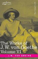 The Works of J.W. von Goethe, Vol. VI (in 14 volumes): with His Life by George Henry Lewes: The Sorrows of Young Werther, Elective Affinities, The Good Women and a Tale (Paperback)