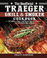 The Unofficial Traeger Grill & Smoker Cookbook: The Delicious Guaranteed, Family-Approved Recipes for Smoking All Types of Meat (Paperback)