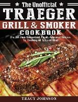 The Unofficial Traeger Grill & Smoker Cookbook: The Delicious Guaranteed, Family-Approved Recipes for Smoking All Types of Meat (Hardback)