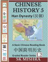 Chinese History 5: A Basic Chinese Reading Book, Imperial China's Han Dynasty and Ancient Civilization (Simplified Characters, Graded Reader Series Level 2) - Graded Reader 15 (Paperback)
