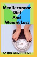 Mediteranean Diet and Weight Loss: All You Need To Know About Mediterranean and Weight Loss (Paperback)