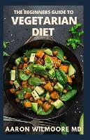 Beginner's Guide to Vegetarian Diet: Everything You Need To Know About BEGINNER'S GUIDE TO VEGETARIAN DIET (Paperback)