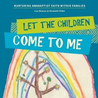 Let the Children Come to Me: Nurturing Anabaptist Faith Within Families (Paperback)