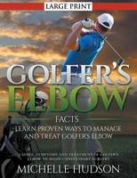Golfer's Elbow Facts: Learn Proven Ways to Manage and Treat Golfer's Elbow : Causes, Symptoms and Treatment of Golfer's Elbow to Avoid Unnecessary Surgery (Paperback)