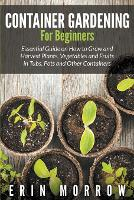 Container Gardening For Beginners: Essential Guide on How to Grow and Harvest Plants, Vegetables and Fruits in Tubs, Pots and Other Containers (Paperback)