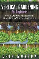 Vertical Gardening For Beginners: How to Grow and Harvest Plants, Vegetables and Fruits in Small Spaces (Paperback)