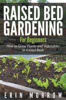 Raised Bed Gardening For Beginners: How to Grow Plants and Vegetables in Raised Beds (Paperback)
