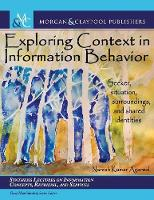 Exploring Context in Information Behavior: Seeker, Situation, Surroundings, and Shared identities - Synthesis Lectures on Information Concepts, Retrieval, and Services (Hardback)