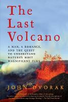 The Last Volcano - A Man, a Romance, and the Quest to Understand Nature`s Most Magnificent Fury