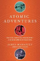 Atomic Adventures - Secret Islands, Forgotten N-Rays, and Isotopic Murder: A Journey into the Wild World of Nuclear Science
