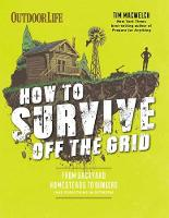 How to Survive Off the Grid: From Backyard Bunkers, to Homesteads and Everything in Between (Paperback)