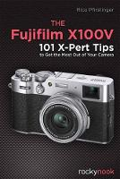 The Fujifilm X100V: 101 X-Pert Tips To Get the Most Out Of Your Camera (Paperback)