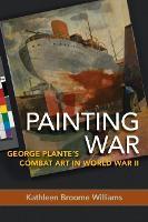 Painting War: George Plante's Combat Art in World War II (Hardback)