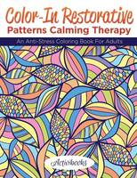 Color-In Restorative Patterns Calming Therapy: An Anti-Stress Coloring Book For Adults (Paperback)