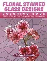Floral Stained Glass Designs Coloring Book: Anti-Stress Coloring Book Flowers (Paperback)