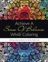 Achieve A Sense Of Balance While Coloring: Calming Coloring Books For Adults Hard Cover (Paperback)