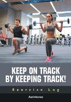 Keep on Track by Keeping Track! Exercise Log (Paperback)