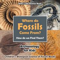 Where Do Fossils Come From? How Do We Find Them? Archaeology for Kids - Children's Biological Science of Fossils Books (Paperback)