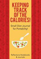 Keeping Track of the Calories! Small Diet Journal for Portability! (Paperback)