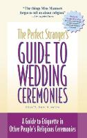 The Perfect Stranger's Guide to Wedding Ceremonies: A Guide to Etiquette in Other People's Religious Ceremonies (Hardback)
