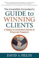 Irresistible Consultant's Guide to Winning Clients