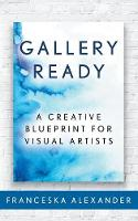 Gallery Ready: A Creative Blueprint for Visual Artists (Paperback)