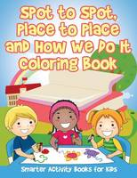 Spot to Spot, Place to Place and How We Do It Coloring Book (Paperback)