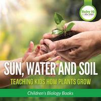 Sun, Water, and Soil - Teaching Kids How Plants Grow - Children's Biology Books (Paperback)