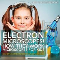 Electron Microscopes! How They Work - Microscopes for Kids - Children's Electron Microscopes & Microscopy Books (Paperback)