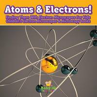 Atoms & Electrons! Finding Them with Electron Microscopes for Kids - Children's Electron Microscopes & Microscopy Books (Paperback)