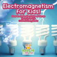 Electromagnetism for Kids! How to Make Electricity at Home - Electricity for Kids - Children's Energy Books (Paperback)