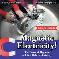 Magnetic Electricity! the Power of Magnets and Their Role in Electricity - Science for Kids - Children's Energy Books (Paperback)