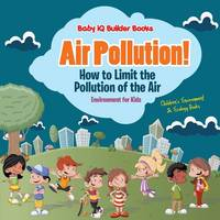 Air Pollution! How to Limit the Pollution of the Air - Environment for Kids - Children's Environment & Ecology Books (Paperback)