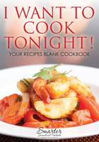I Want to Cook Tonight! Your Recipes Blank Cookbook (Paperback)
