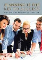 Planning Is the Key to Success! Project Planning Notebook (Paperback)