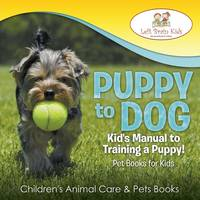 Puppy to Dog: Kid's Manual to Training a Puppy! Pet Books for Kids - Children's Animal Care & Pets Books (Paperback)