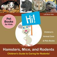 Hamsters, Mice, and Rodents: Children's Guide to Caring for Rodents! Pet Books for Kids - Children's Animal Care & Pets Books (Paperback)