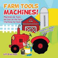 Farm Tools and Machines! Machines & Tools We Use on the Farm (Farming for Kids) - Children's Books on Farm Life (Paperback)