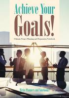 Achieve Your Goals! Ultimate Project Planning and Preparation Notebook (Paperback)