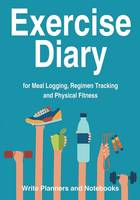 Exercise Diary for Meal Logging, Regimen Tracking and Physical Fitness (Paperback)
