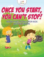 Once You Start, You Can't Stop! Addictively Fun Super Kids Activity Book (Paperback)