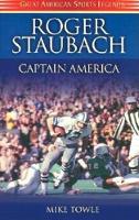 Roger Staubach: Captain America - Great American Sports Legends (Hardback)